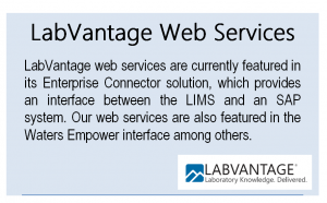LabVantage web services are currently featured in its Enterprise Connector solution, which provides an interface between the LIMS and an SAP system.